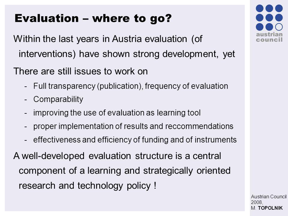 Austrian Council 2008, M. TOPOLNIK Evaluation – where to go? Within the last years in Austria evaluation (of interventions) have shown strong developm