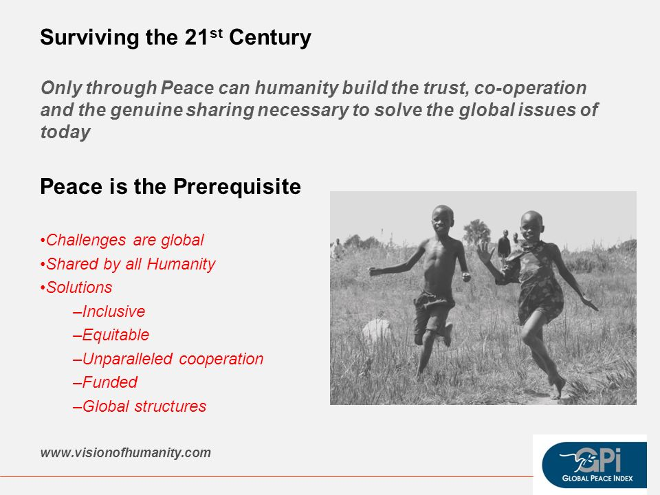 Surviving the 21 st Century Only through Peace can humanity build the trust, co-operation and the genuine sharing necessary to solve the global issues of today Peace is the Prerequisite Challenges are global Shared by all Humanity Solutions –Inclusive –Equitable –Unparalleled cooperation –Funded –Global structures