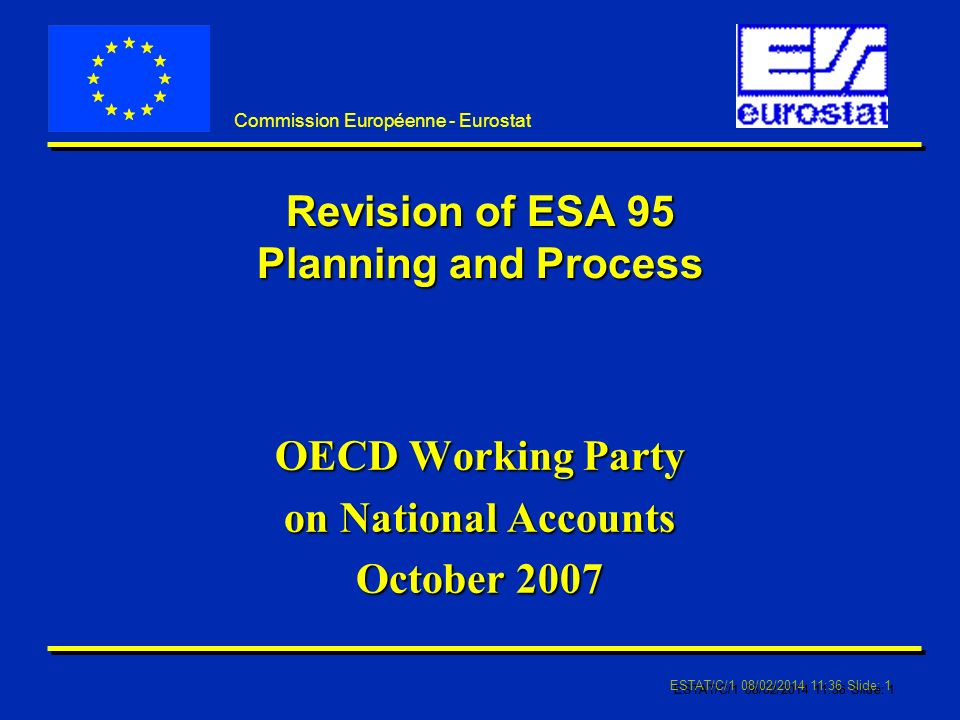 ESTAT/C/1 08/02/2014 11:37 Slide: 1 Commission Européenne - Eurostat Revision of ESA 95 Planning and Process OECD Working Party on National Accounts October 2007