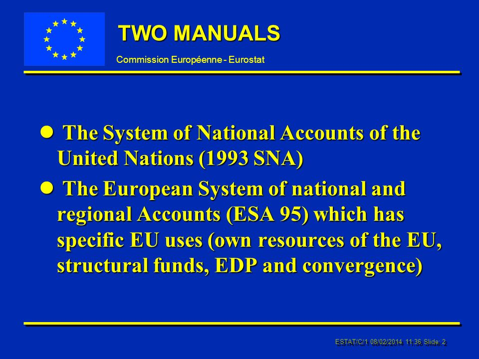 Commission Européenne - Eurostat ESTAT/C/1 08/02/2014 11:37 Slide: 2 TWO MANUALS l The System of National Accounts of the United Nations (1993 SNA) l The European System of national and regional Accounts (ESA 95) which has specific EU uses (own resources of the EU, structural funds, EDP and convergence)