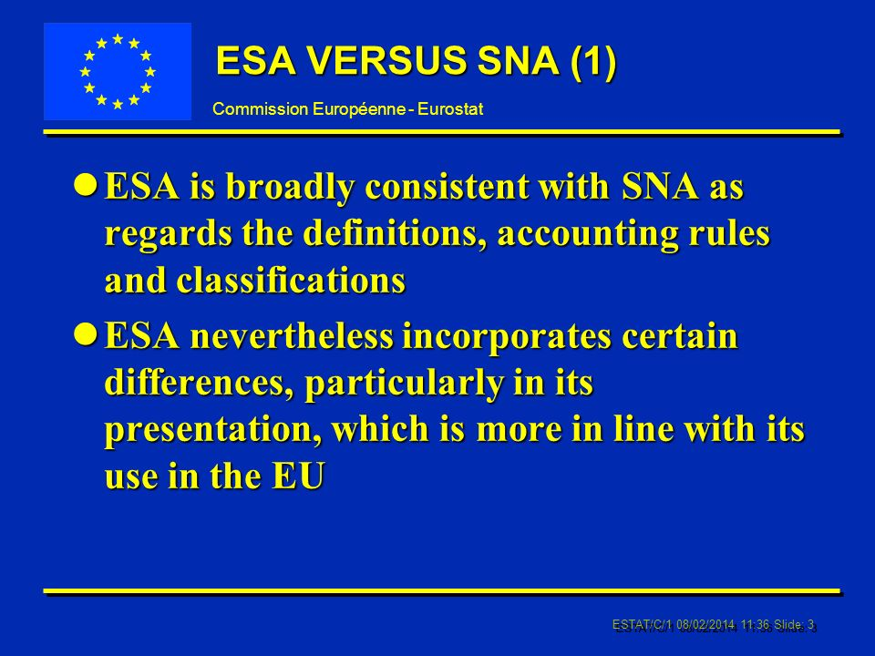 Commission Européenne - Eurostat ESTAT/C/1 08/02/2014 11:37 Slide: 3 ESA VERSUS SNA (1) lESA is broadly consistent with SNA as regards the definitions, accounting rules and classifications lESA nevertheless incorporates certain differences, particularly in its presentation, which is more in line with its use in the EU