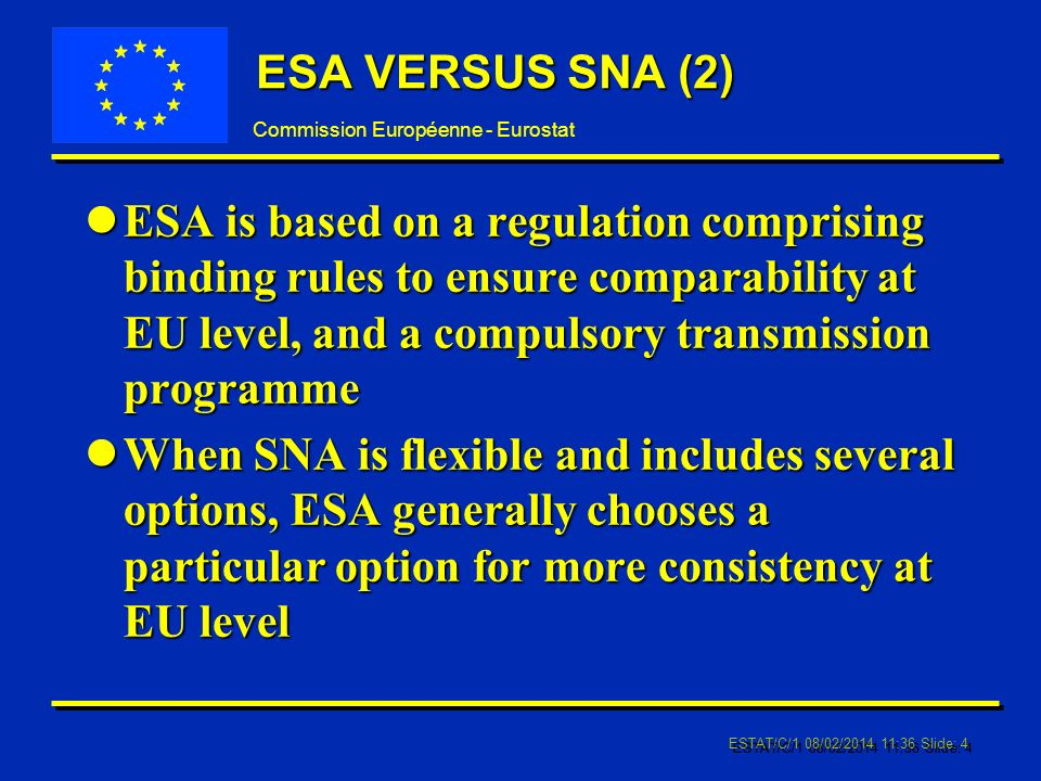 Commission Européenne - Eurostat ESTAT/C/1 08/02/2014 11:37 Slide: 4 ESA VERSUS SNA (2) lESA is based on a regulation comprising binding rules to ensure comparability at EU level, and a compulsory transmission programme lWhen SNA is flexible and includes several options, ESA generally chooses a particular option for more consistency at EU level