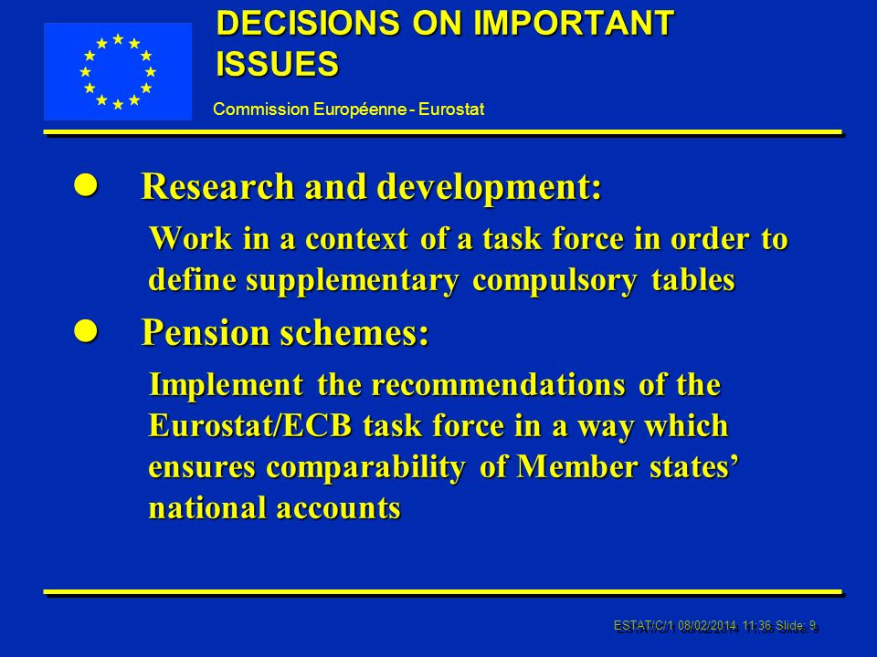 Commission Européenne - Eurostat ESTAT/C/1 08/02/2014 11:37 Slide: 9 DECISIONS ON IMPORTANT ISSUES l Research and development: Work in a context of a task force in order to define supplementary compulsory tables l Pension schemes: Implement the recommendations of the Eurostat/ECB task force in a way which ensures comparability of Member states national accounts