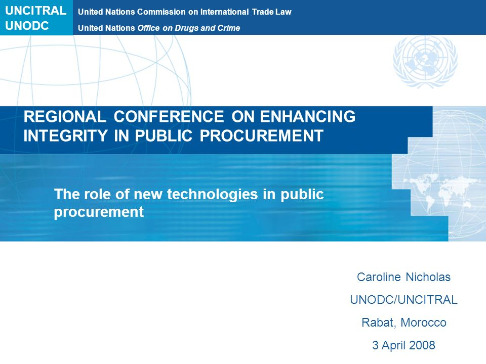 UNCITRAL United Nations Commission on International Trade Law REGIONAL CONFERENCE ON ENHANCING INTEGRITY IN PUBLIC PROCUREMENT The role of new technologies in public procurement Caroline Nicholas UNODC/UNCITRAL Rabat, Morocco 3 April 2008 UNODC United Nations Office on Drugs and Crime