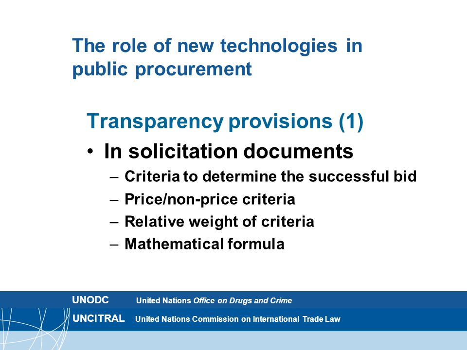 UNCITRAL United Nations Commission on International Trade Law The role of new technologies in public procurement Transparency provisions (1) In solicitation documents – Criteria to determine the successful bid – Price/non-price criteria – Relative weight of criteria – Mathematical formula UNODC United Nations Office on Drugs and Crime