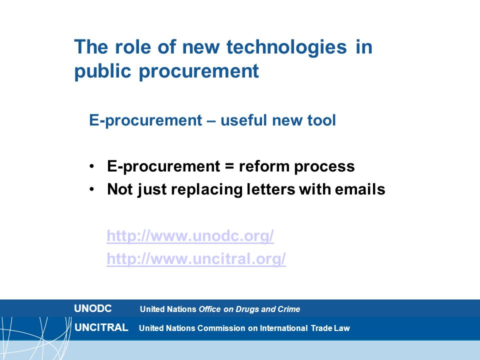 UNCITRAL United Nations Commission on International Trade Law The role of new technologies in public procurement E-procurement – useful new tool E-procurement = reform process Not just replacing letters with emails http://www.unodc.org/ http://www.uncitral.org/ UNODC United Nations Office on Drugs and Crime