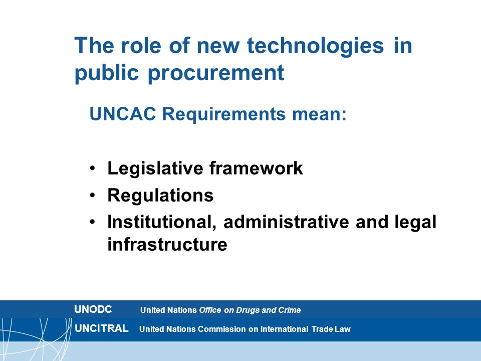 UNCITRAL United Nations Commission on International Trade Law The role of new technologies in public procurement UNCAC Requirements mean: Legislative framework Regulations Institutional, administrative and legal infrastructure UNODC United Nations Office on Drugs and Crime