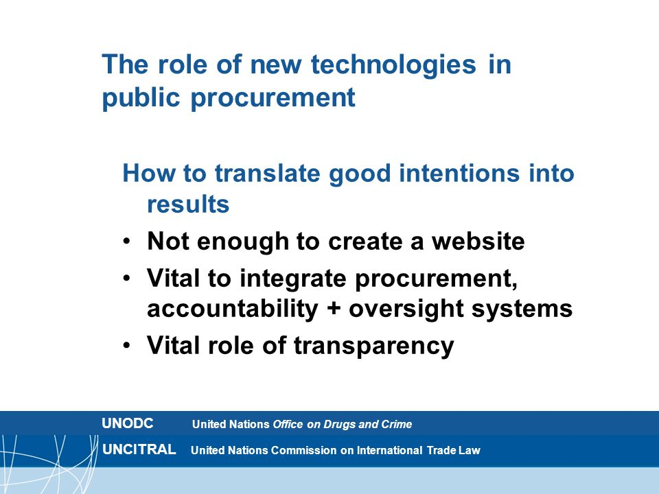 UNCITRAL United Nations Commission on International Trade Law The role of new technologies in public procurement How to translate good intentions into results Not enough to create a website Vital to integrate procurement, accountability + oversight systems Vital role of transparency UNODC United Nations Office on Drugs and Crime