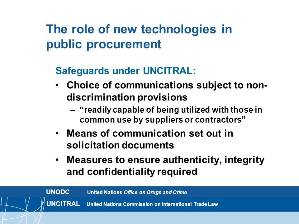 UNCITRAL United Nations Commission on International Trade Law The role of new technologies in public procurement Safeguards under UNCITRAL: Choice of communications subject to non- discrimination provisions – readily capable of being utilized with those in common use by suppliers or contractors Means of communication set out in solicitation documents Measures to ensure authenticity, integrity and confidentiality required UNODC United Nations Office on Drugs and Crime