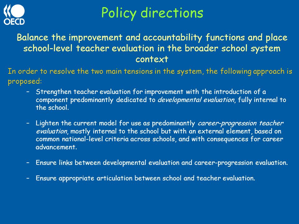Policy directions Balance the improvement and accountability functions and place school-level teacher evaluation in the broader school system context