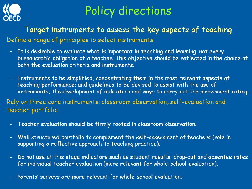 Policy directions Target instruments to assess the key aspects of teaching Define a range of principles to select instruments –It is desirable to eval