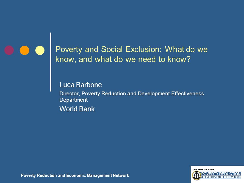 Poverty Reduction and Economic Management Network Poverty and Social Exclusion: What do we know, and what do we need to know? Luca Barbone Director, P