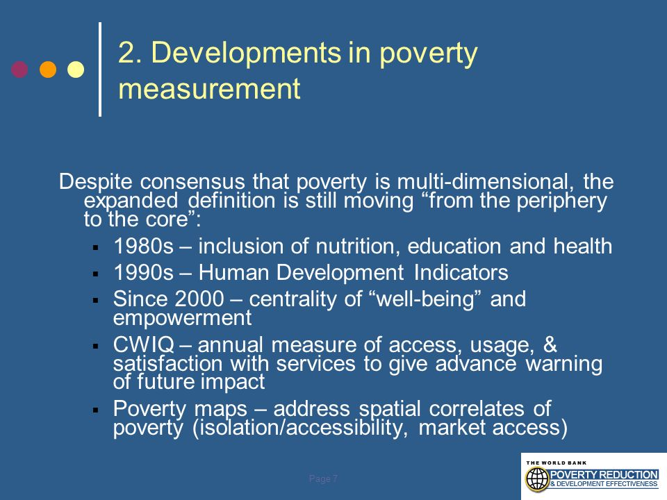 Page 7 2. Developments in poverty measurement Despite consensus that poverty is multi-dimensional, the expanded definition is still moving from the pe