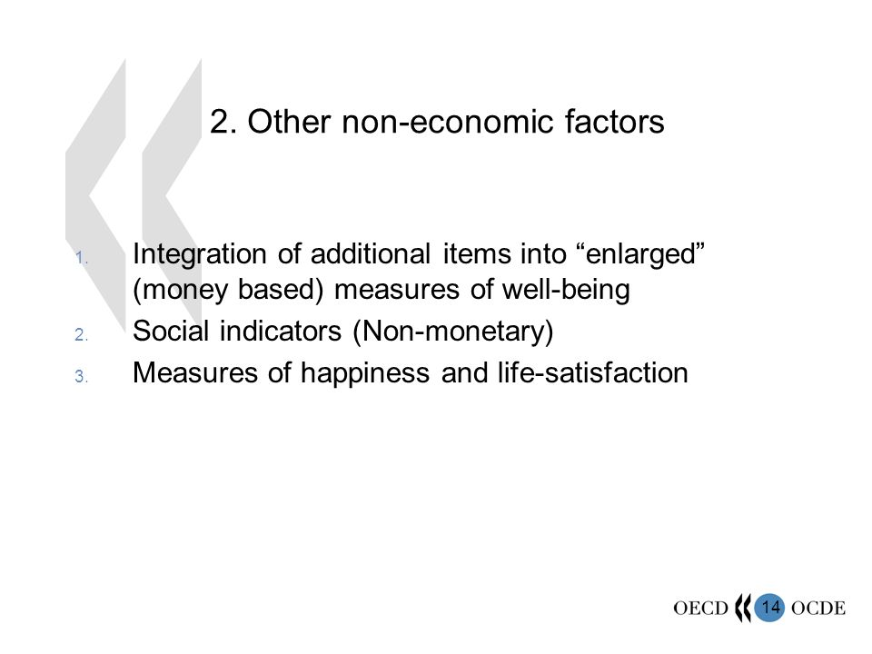 14 2. Other non-economic factors 1. Integration of additional items into enlarged (money based) measures of well-being 2. Social indicators (Non-monet