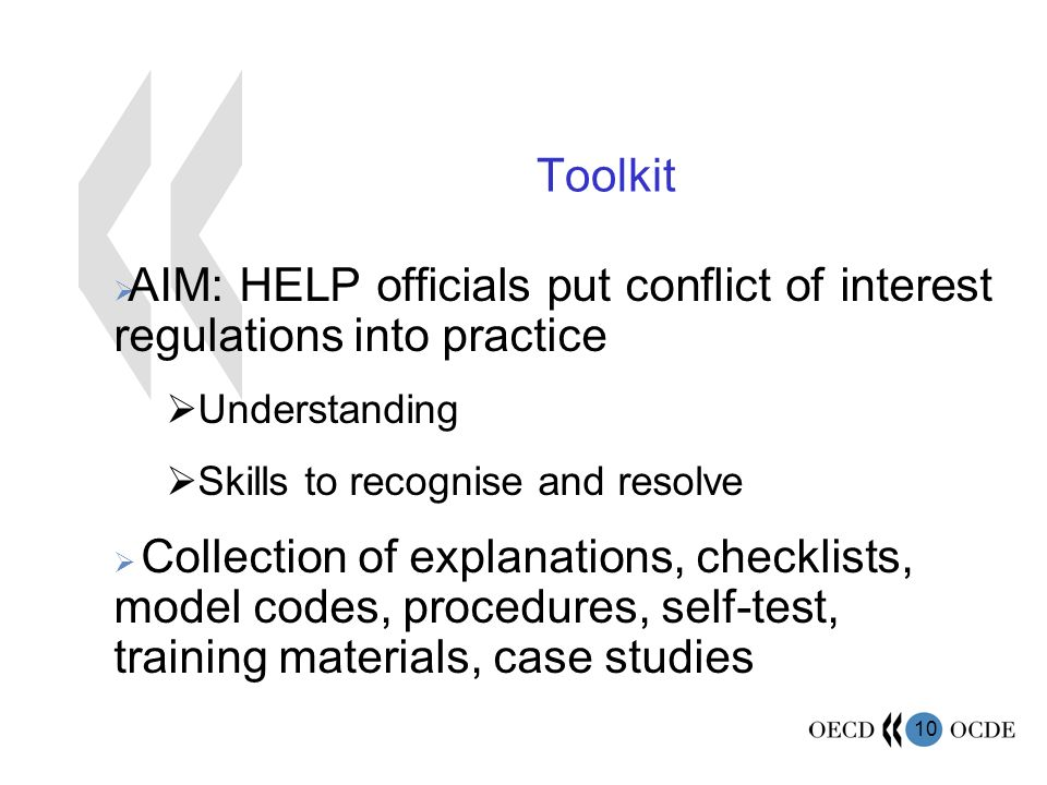 10 Toolkit AIM: HELP officials put conflict of interest regulations into practice Understanding Skills to recognise and resolve Collection of explanations, checklists, model codes, procedures, self-test, training materials, case studies