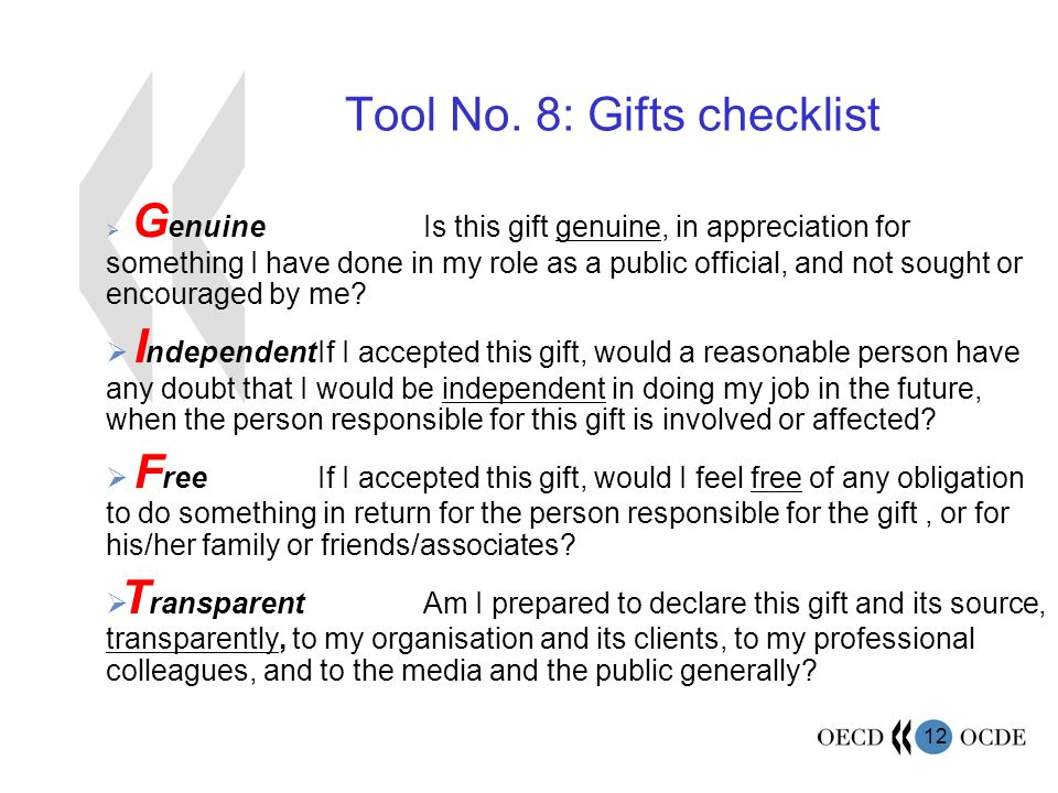 12 Tool No. 8: Gifts checklist G enuineIs this gift genuine, in appreciation for something I have done in my role as a public official, and not sought