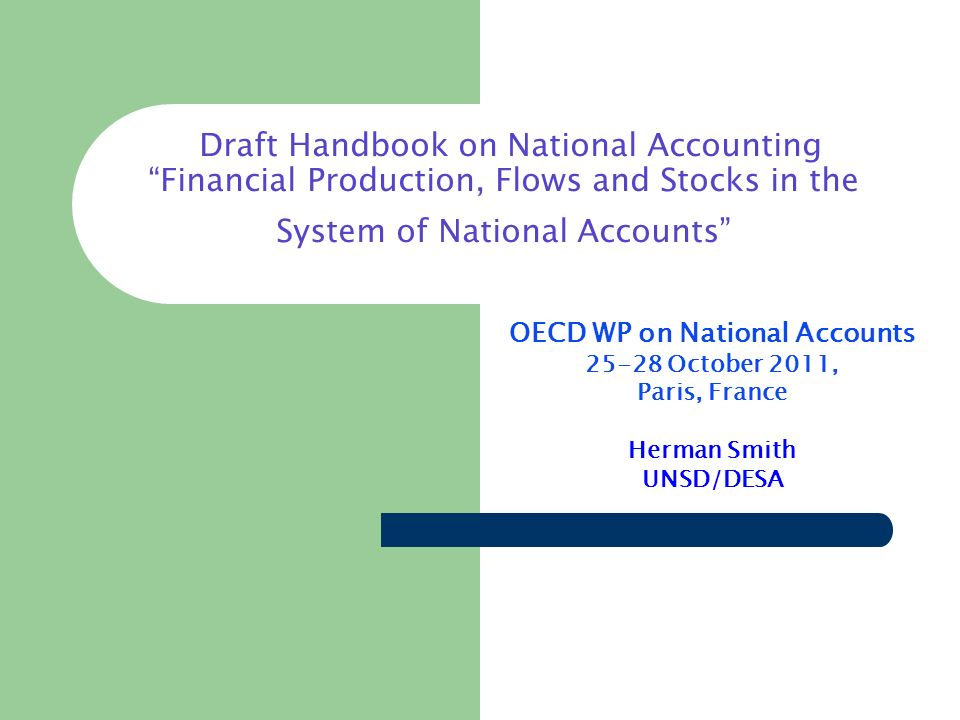 Draft Handbook on National Accounting Financial Production, Flows and Stocks in the System of National Accounts OECD WP on National Accounts 25-28 October 2011, Paris, France Herman Smith UNSD/DESA