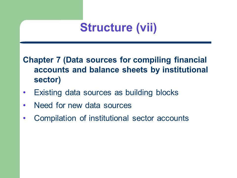 Structure (vii) Chapter 7 (Data sources for compiling financial accounts and balance sheets by institutional sector) Existing data sources as building blocks Need for new data sources Compilation of institutional sector accounts