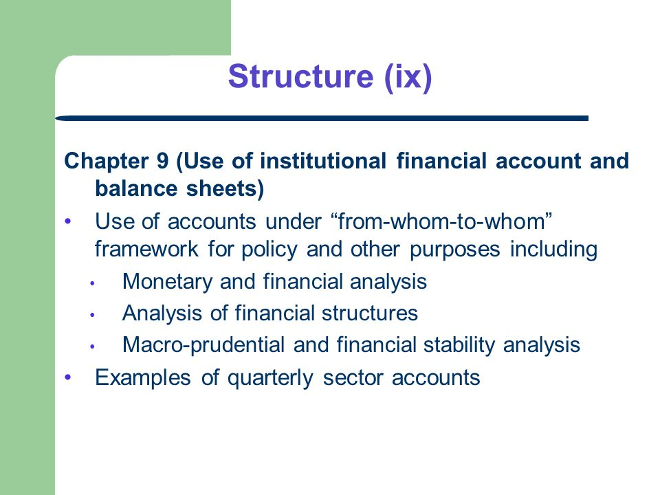 Structure (ix) Chapter 9 (Use of institutional financial account and balance sheets) Use of accounts under from-whom-to-whom framework for policy and other purposes including Monetary and financial analysis Analysis of financial structures Macro-prudential and financial stability analysis Examples of quarterly sector accounts