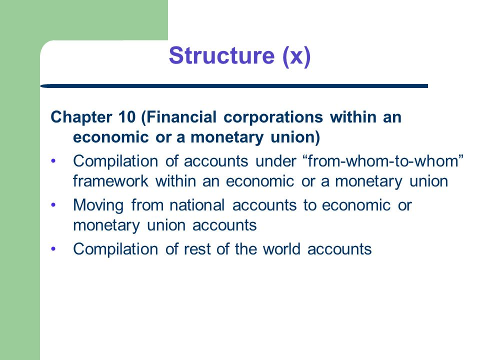 Structure (x) Chapter 10 (Financial corporations within an economic or a monetary union) Compilation of accounts under from-whom-to-whom framework within an economic or a monetary union Moving from national accounts to economic or monetary union accounts Compilation of rest of the world accounts