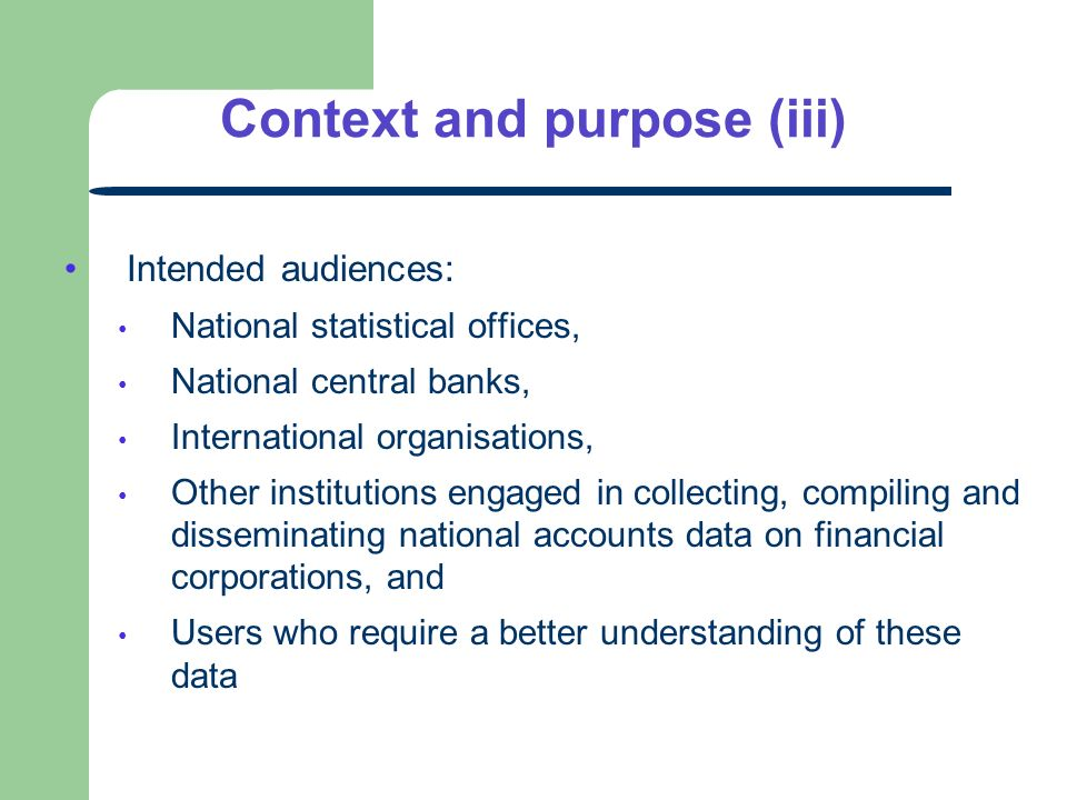 Intended audiences: National statistical offices, National central banks, International organisations, Other institutions engaged in collecting, compiling and disseminating national accounts data on financial corporations, and Users who require a better understanding of these data Context and purpose (iii)