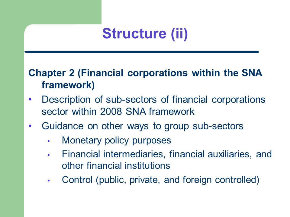 Structure (ii) Chapter 2 (Financial corporations within the SNA framework) Description of sub-sectors of financial corporations sector within 2008 SNA framework Guidance on other ways to group sub-sectors Monetary policy purposes Financial intermediaries, financial auxiliaries, and other financial institutions Control (public, private, and foreign controlled)