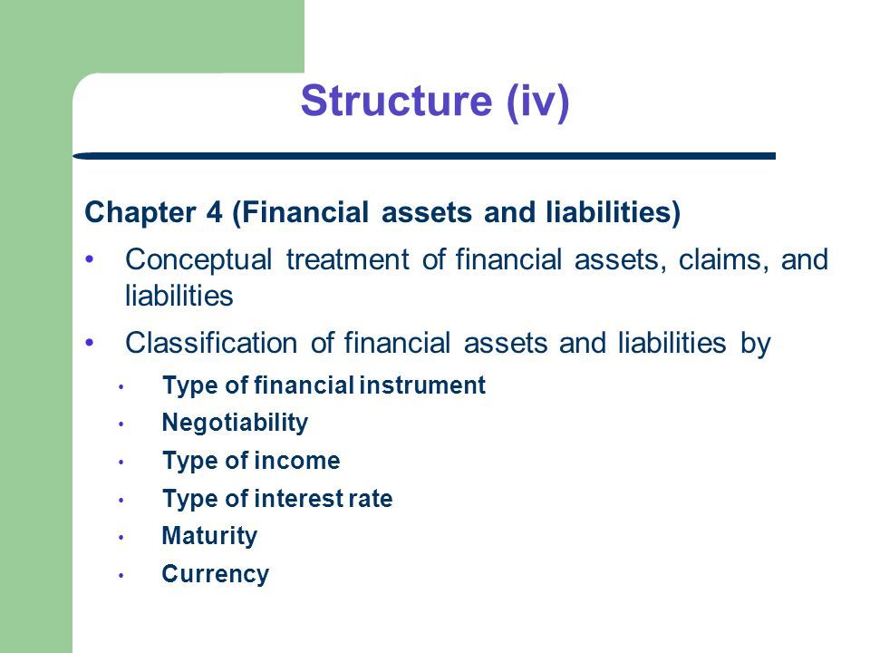 Structure (iv) Chapter 4 (Financial assets and liabilities) Conceptual treatment of financial assets, claims, and liabilities Classification of financial assets and liabilities by Type of financial instrument Negotiability Type of income Type of interest rate Maturity Currency