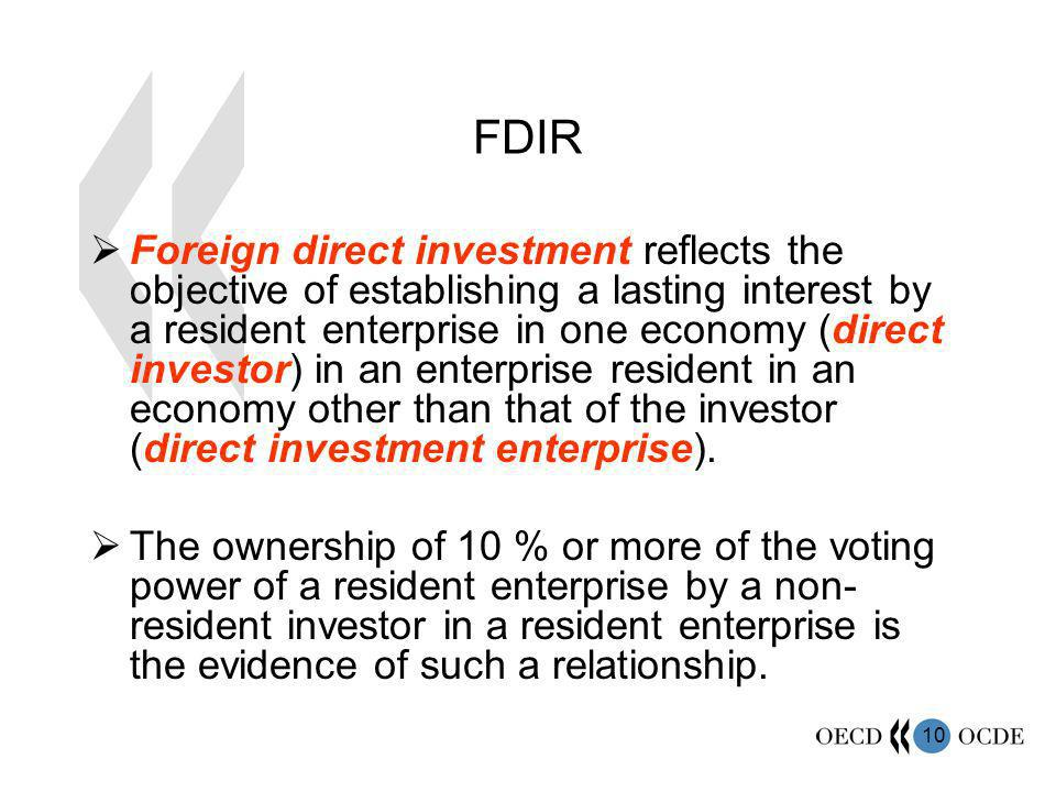 10 FDIR Foreign direct investment reflects the objective of establishing a lasting interest by a resident enterprise in one economy (direct investor) in an enterprise resident in an economy other than that of the investor (direct investment enterprise).