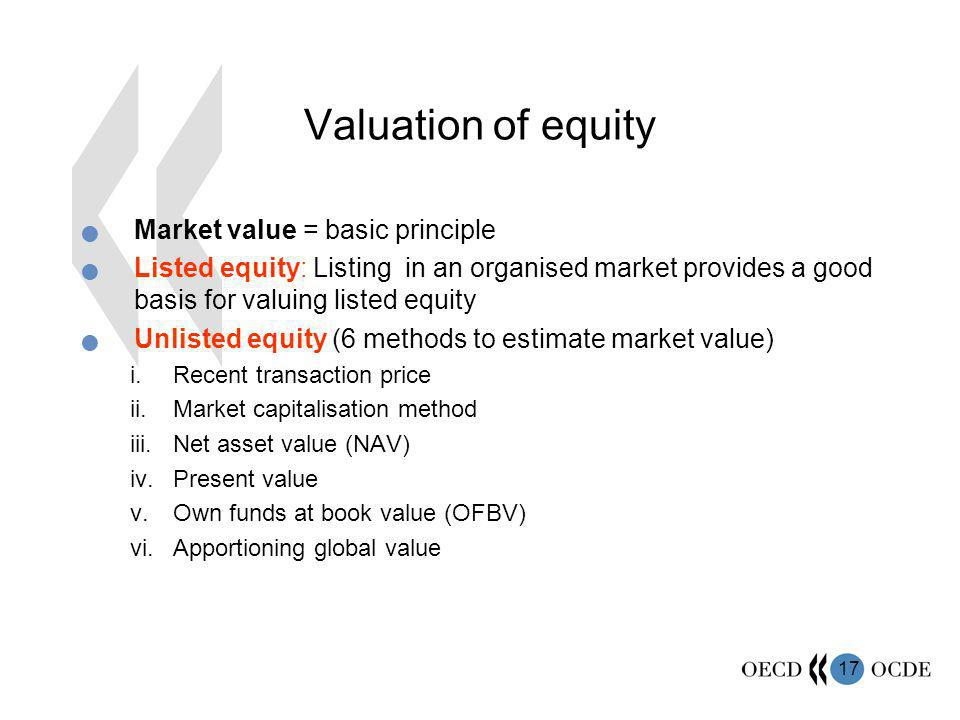 17 Valuation of equity Market value = basic principle Listed equity: Listing in an organised market provides a good basis for valuing listed equity Unlisted equity (6 methods to estimate market value) i.Recent transaction price ii.Market capitalisation method iii.Net asset value (NAV) iv.Present value v.Own funds at book value (OFBV) vi.Apportioning global value