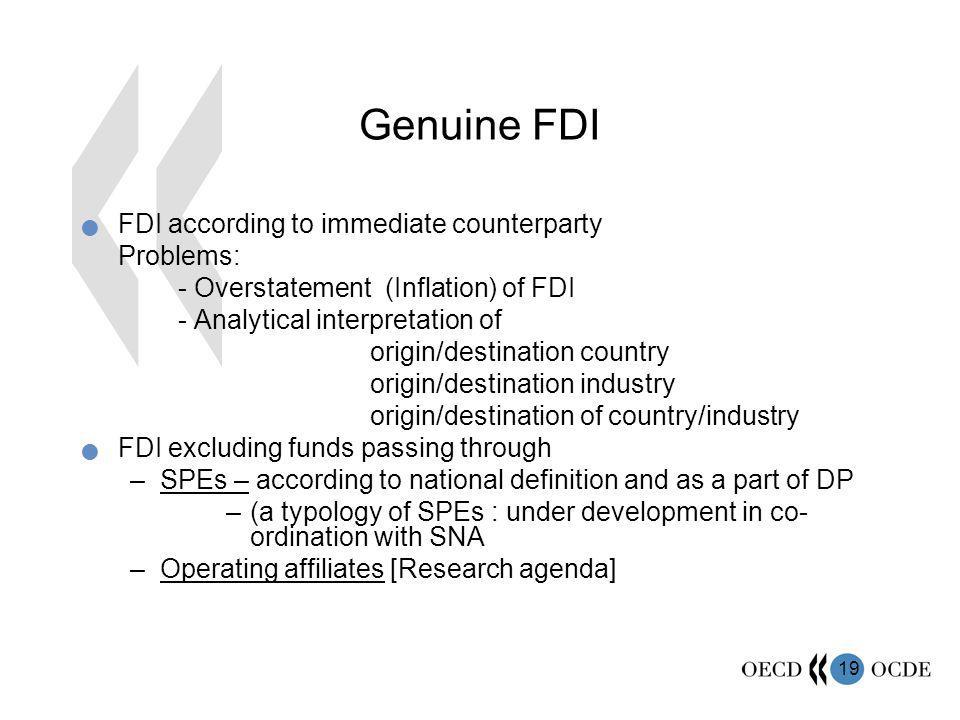 19 Genuine FDI FDI according to immediate counterparty Problems: - Overstatement (Inflation) of FDI - Analytical interpretation of origin/destination country origin/destination industry origin/destination of country/industry FDI excluding funds passing through –SPEs – according to national definition and as a part of DP –(a typology of SPEs : under development in co- ordination with SNA –Operating affiliates [Research agenda]