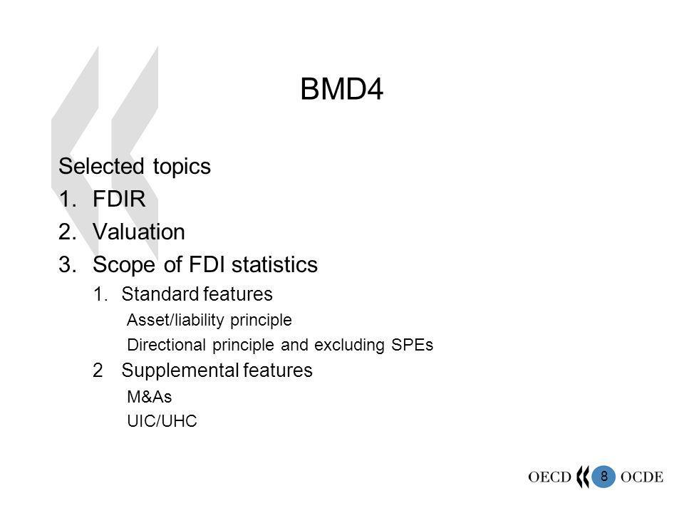 8 BMD4 Selected topics 1.FDIR 2.Valuation 3.Scope of FDI statistics 1.Standard features Asset/liability principle Directional principle and excluding SPEs 2Supplemental features M&As UIC/UHC