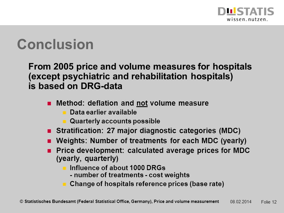 © Statistisches Bundesamt (Federal Statistical Office, Germany), Price and volume measurement 08.02.2014 Folie 12 Conclusion From 2005 price and volume measures for hospitals (except psychiatric and rehabilitation hospitals) is based on DRG-data Method: deflation and not volume measure Data earlier available Quarterly accounts possible Stratification: 27 major diagnostic categories (MDC) Weights: Number of treatments for each MDC (yearly) Price development: calculated average prices for MDC (yearly, quarterly) Influence of about 1000 DRGs - number of treatments - cost weights Change of hospitals reference prices (base rate)