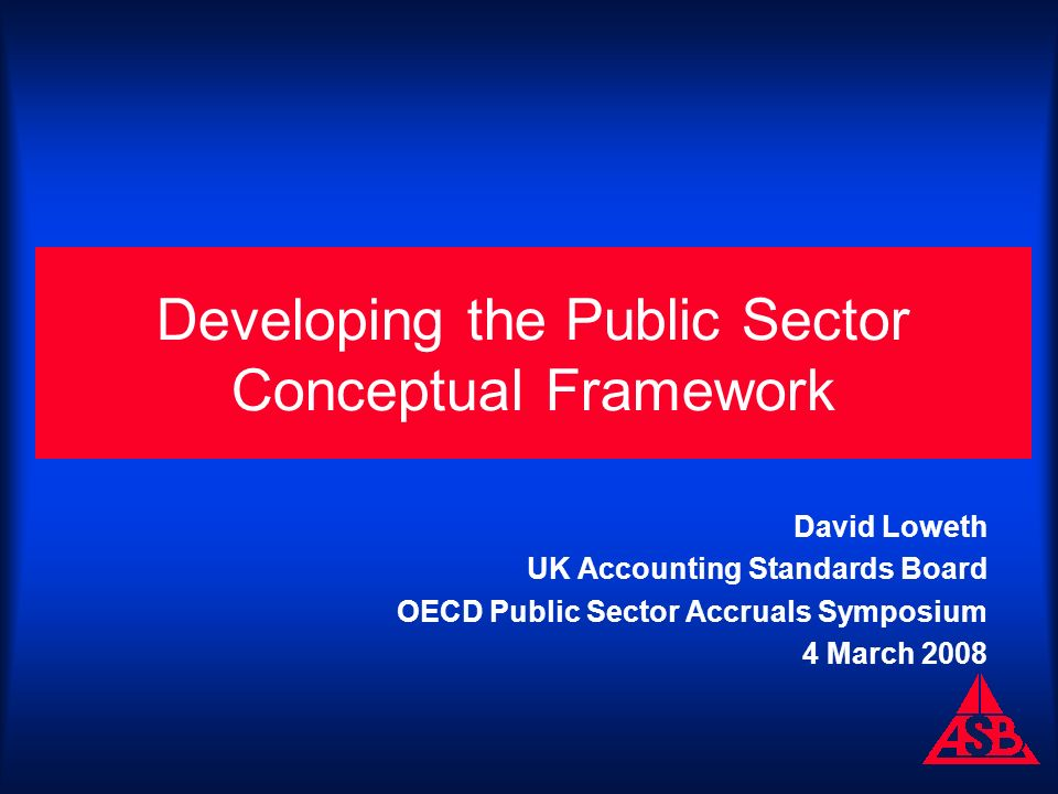 Developing the Public Sector Conceptual Framework David Loweth UK Accounting Standards Board OECD Public Sector Accruals Symposium 4 March 2008