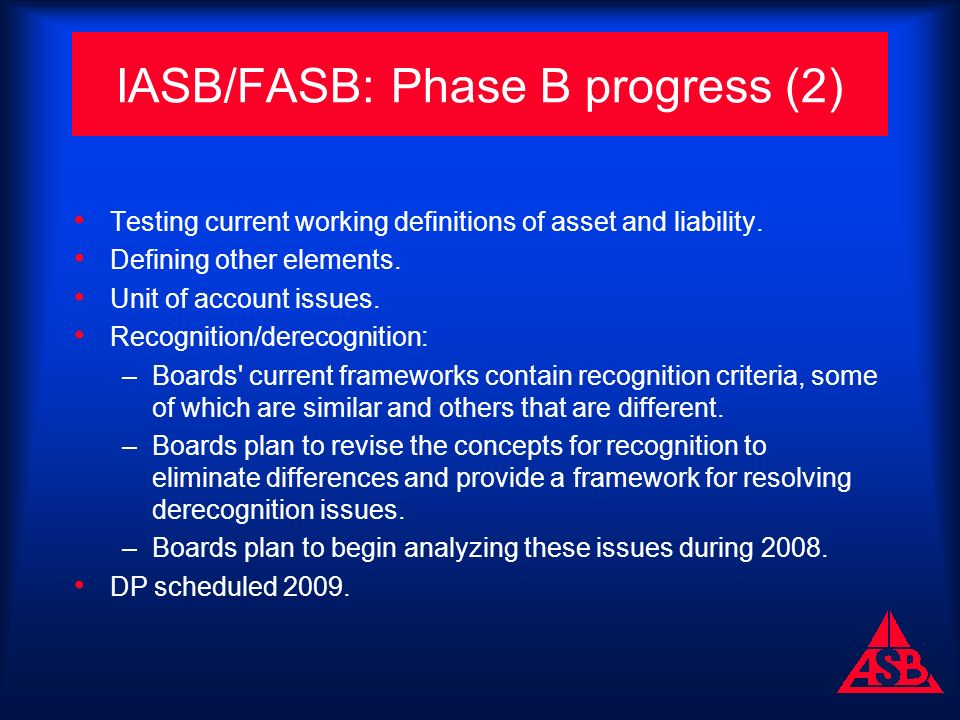 IASB/FASB: Phase B progress (2) Testing current working definitions of asset and liability.