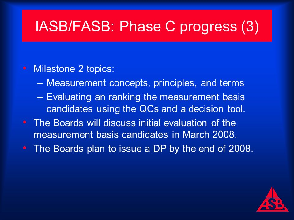 IASB/FASB: Phase C progress (3) Milestone 2 topics: –Measurement concepts, principles, and terms –Evaluating an ranking the measurement basis candidates using the QCs and a decision tool.