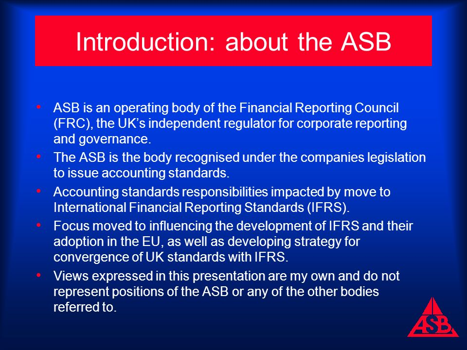 Introduction: about the ASB ASB is an operating body of the Financial Reporting Council (FRC), the UKs independent regulator for corporate reporting and governance.