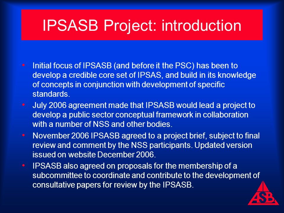 IPSASB Project: introduction Initial focus of IPSASB (and before it the PSC) has been to develop a credible core set of IPSAS, and build in its knowledge of concepts in conjunction with development of specific standards.