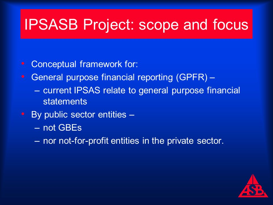 IPSASB Project: scope and focus Conceptual framework for: General purpose financial reporting (GPFR) – –current IPSAS relate to general purpose financial statements By public sector entities – –not GBEs –nor not-for-profit entities in the private sector.