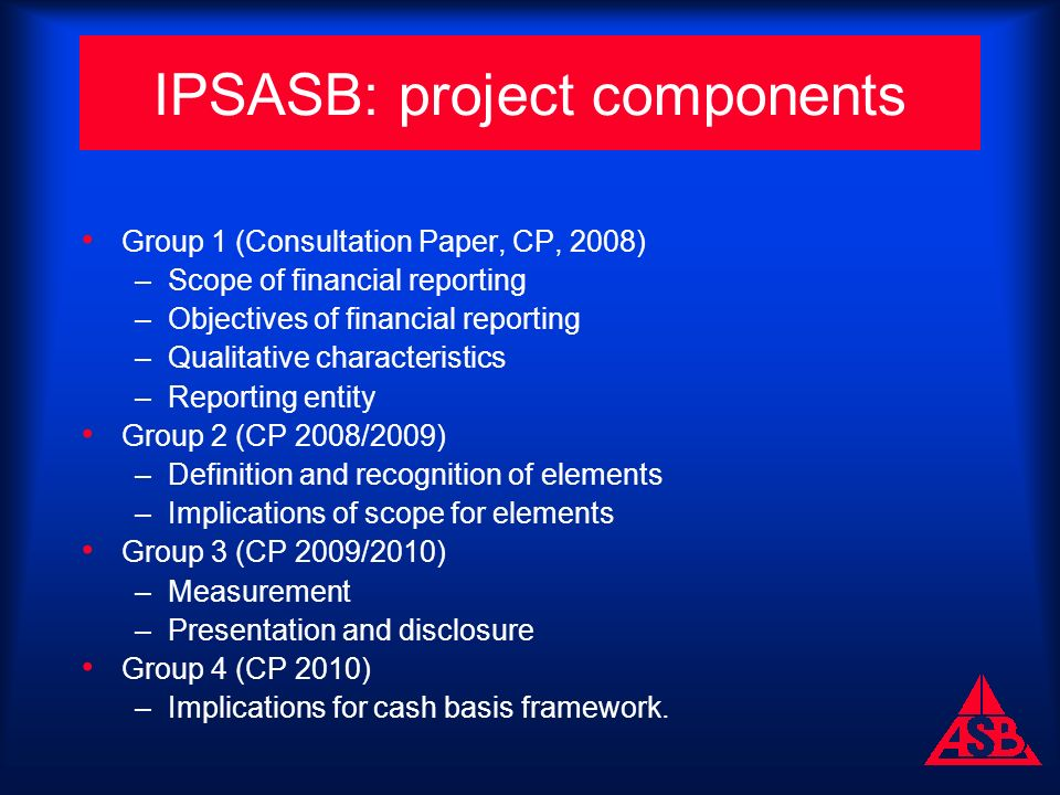 IPSASB: project components Group 1 (Consultation Paper, CP, 2008) –Scope of financial reporting –Objectives of financial reporting –Qualitative characteristics –Reporting entity Group 2 (CP 2008/2009) –Definition and recognition of elements –Implications of scope for elements Group 3 (CP 2009/2010) –Measurement –Presentation and disclosure Group 4 (CP 2010) –Implications for cash basis framework.