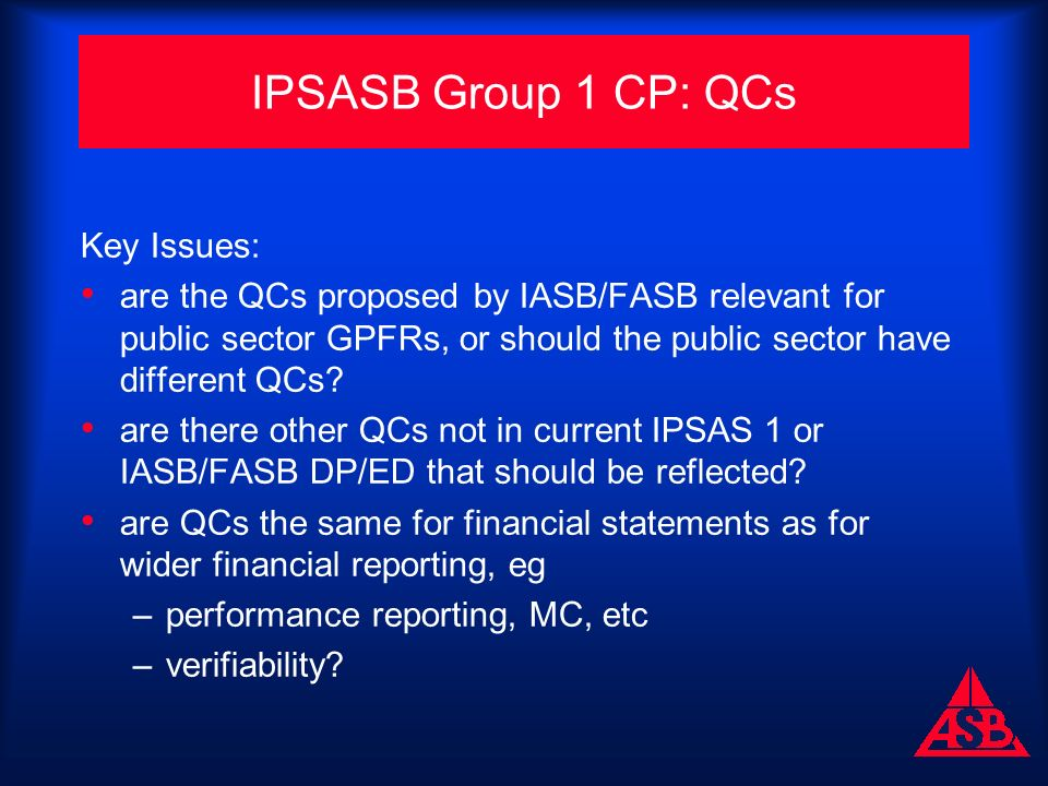 IPSASB Group 1 CP: QCs Key Issues: are the QCs proposed by IASB/FASB relevant for public sector GPFRs, or should the public sector have different QCs.