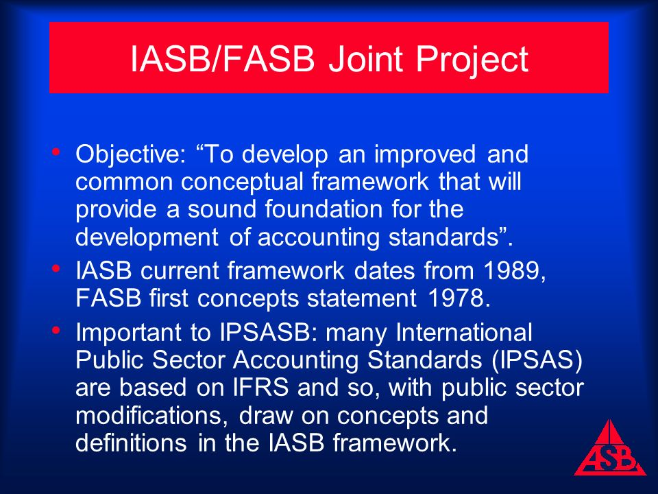 IASB/FASB Joint Project Objective: To develop an improved and common conceptual framework that will provide a sound foundation for the development of accounting standards.