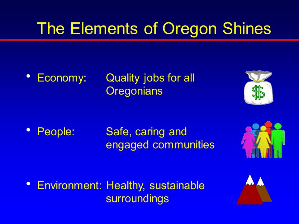 The Elements of Oregon Shines Economy: Quality jobs for all Oregonians People:Safe, caring and engaged communities Environment: Healthy, sustainable surroundings