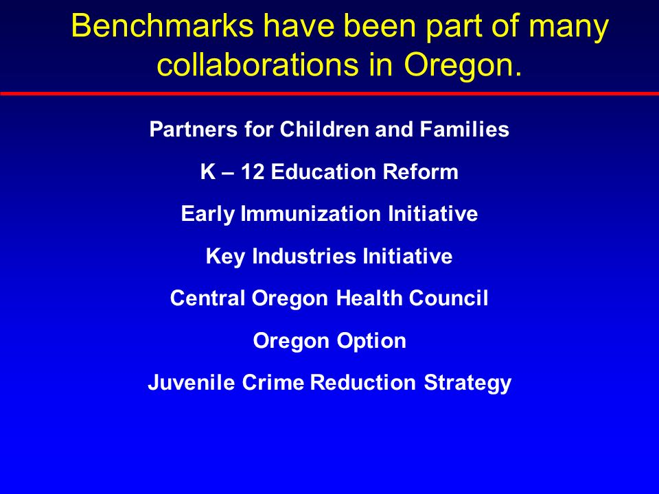 Partners for Children and Families K – 12 Education Reform Early Immunization Initiative Key Industries Initiative Central Oregon Health Council Oregon Option Juvenile Crime Reduction Strategy Benchmarks have been part of many collaborations in Oregon.