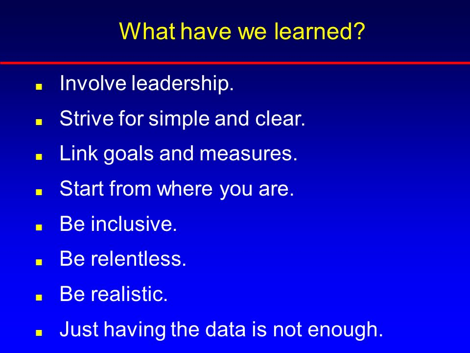 What have we learned. n Involve leadership. n Strive for simple and clear.