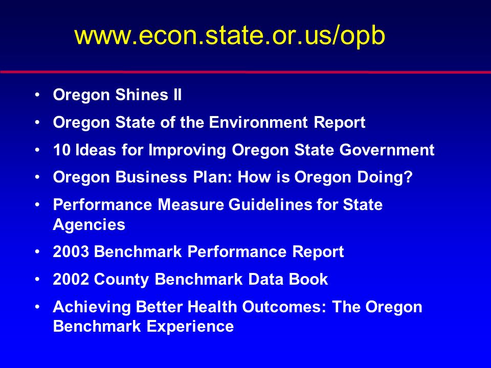 www.econ.state.or.us/opb Oregon Shines II Oregon State of the Environment Report 10 Ideas for Improving Oregon State Government Oregon Business Plan: How is Oregon Doing.