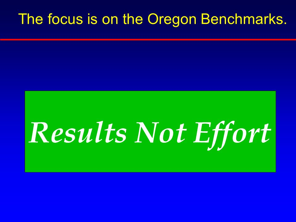 The focus is on the Oregon Benchmarks. Results Not Effort