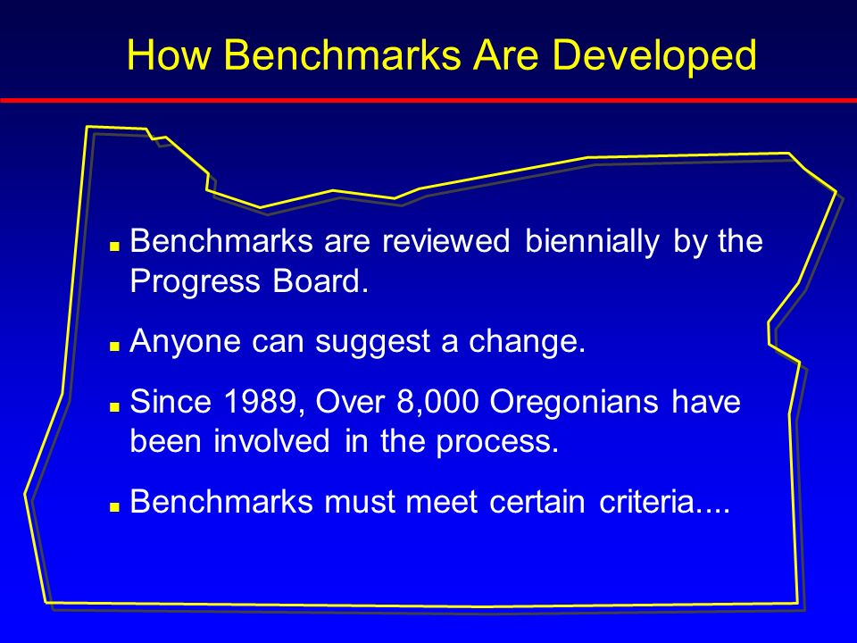 An Oregon Benchmark should: n Link to an Oregon Shines goal n Emphasize results, not effort n Be measurable n Be policy relevant n Be understandable n Be comparable to a standard n Be economical to gather