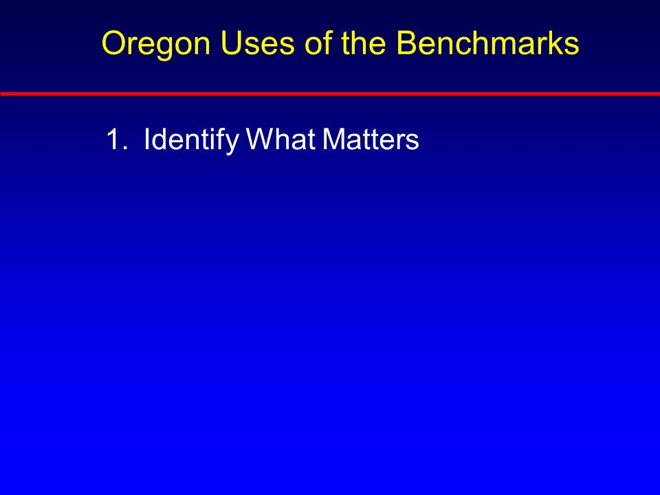 1.Identify What Matters Oregon Uses of the Benchmarks