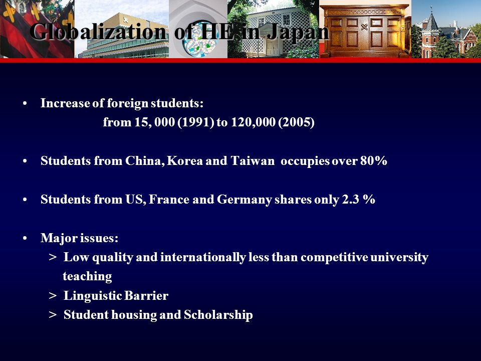 12 Globalization of HE in Japan Increase of foreign students: from 15, 000 (1991) to 120,000 (2005) Students from China, Korea and Taiwan occupies over 80% Students from US, France and Germany shares only 2.3 % Major issues: > Low quality and internationally less than competitive university teaching > Linguistic Barrier > Student housing and Scholarship