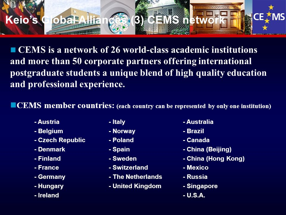 20 Keios Global Alliances (3) CEMS network CEMS is a network of 26 world-class academic institutions and more than 50 corporate partners offering international postgraduate students a unique blend of high quality education and professional experience.